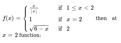 `f(x)={(x/[[x]],if 1<=x<2), (1, if x=2), (sqrt(6-x), if 2):}`then at `x=2` functio