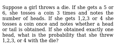 Suppose a girl throws a die. If   she gets a 5 or 6, she tosses a coin 3 times and notes
