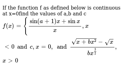 If the function f as defined below is continuous at x=0find the values of a,b and c `f(