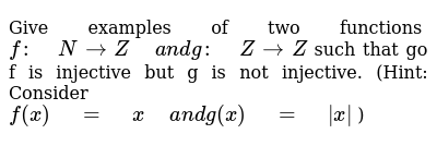 """Give examples of two functions `f:"""" """"N->Z"""" """"a n dg:"""" """"Z->Z` such that go f is inje"""