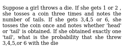 Suppose a girl throws a die. If she gets 1 or 2 , she tosses a coin three times and notes