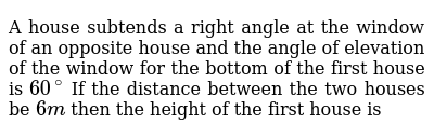 A house subtends a right angle at the window of an opposite house and the angle of elevati