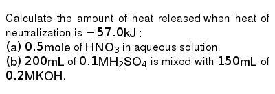 Calculate the amount of heat released when heat of neutralization is `-57 0  kJ :` `(a)` `0 5 mol e` of `HNO_(3)` in aqueous solution  `(b)` `200mL` of  `0 1 MH_(2)SO_(4)` is mixed with `150mL` of `0 2M