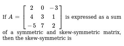 If `A=[[2,0,-3],[4,3,1],[-5,7,2]]` is expressed as a sum of a symmetric and skew-symmetric