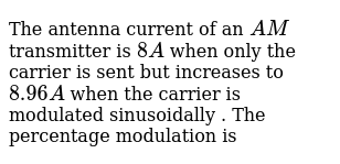 The antenna current of an `AM` transmitter is `8A` when only the carrier is  sent but increases to `8 96A` when the carrier is modulated sinusoidally    The percentage modulation is