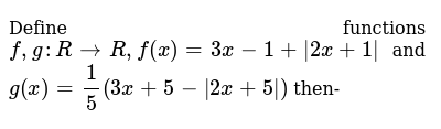 Define functions `f, g : R->R, f(x)=3x-1+ |2x + 1|` and `g(x)=1/5(3x + 5-|2x+ 5| )` then-