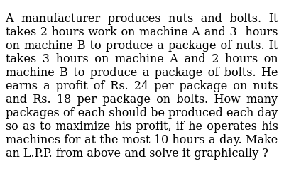 A manufacturer produces nuts and bolts. It takes 2 hours work on machine   A and 3 hours