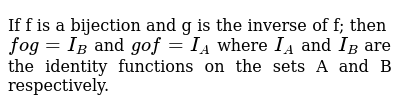 If f is a bijection and g is the inverse of f; then `fog = I_B` and `gof = I_A` where `I_A