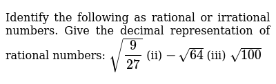 Identify the following as rational or irrational, numbers  Give the decimal  representation of rational numbers:, `sqrt(9/(27))`, (ii) `-sqrt(64)`,  (iii) `sqrt(100)`