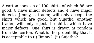 A carton   consists of 100 shirts of which 88 are good, 8 have minor defects and 4 have