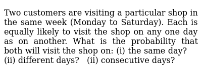 Two   customers are visiting a particular shop in the same week (Monday to   Saturday).