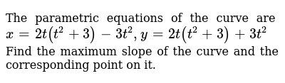 The parametric equations of the curve are `x=2t(t^2+3)-3t^2, y=2t(t^2+3)+3t^2` Find the ma