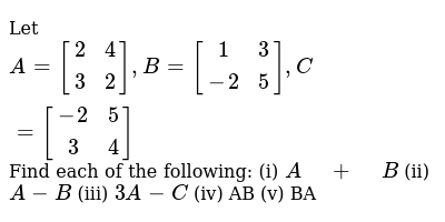 Let `A=[[2 ,4],[ 3 ,2]], B=[[1 ,3],[-2, 5]], C=[[-2, 5],[ 3, 4]]`  Find each of the fo