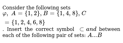 Consider the following sets `varphi,\ A={1,2}, B={1,4,8}, C={1,2,4,6,8}` . Insert the corr