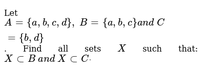 Let `A={a , b , c , d},\ B={a , b , c}a n d\ C={b , d}` . Find all sets `X` such that: `Xs