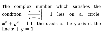 The complex number  which satisfies the condition `|(i+z)/(i-z)|=1\ ` lies on a. circle `"|400|142|?|en|2|afedb8e447c6a64322accf9144745ac4|False|UNLIKELY|0.3336179554462433