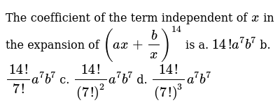 The coefficient of the term independent of `x` in the expansion of `(a x+b/x)^(14)` is a.