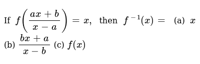 If `f((a x+b)/(x-a))=x,` then `f^(-1)(x)=` (a) `x`  (b) `(bx+a)/(x-b)`  (c) `f(x)`