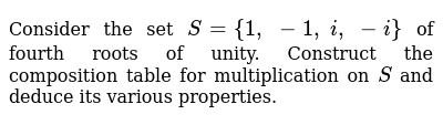 Consider the set `S={1,\ -1,\ i ,\ -i}` of fourth roots of   unity. Construct the composi