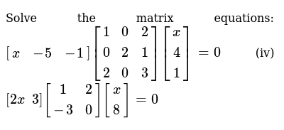 Solve the matrix   equations: `[(x,-5,-1)][(1, 0, 2) ,( 0,2 ,1),( 2, 0, 3)][(x),(4),(