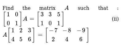 Find the matrix `A` such that : `[(1 ,0 ),(0 ,1)]A=[(3 ,3 ,5 ),(1, 0 ,1)]` (ii) `A[(1,