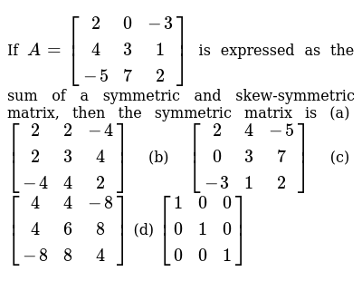If `A=[(2, 0,-3),( 4, 3, 1),(-5, 7, 2)]` is expressed as the sum of a symmetric and   s