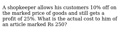 A shopkeeper allows his customers 10% off on   the marked price of goods and still gets a profit of 25%. What is the actual   cost to him of an article marked Rs 250?