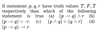 If statement `p,q,r` have truth values  `T,F,T` respectively then which of the following s