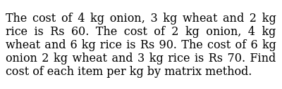 The cost of 4 kg onion, 3 kg   wheat and 2 kg rice is Rs 60. The cost of 2 kg onion, 4 kg