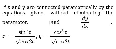 If x and y are connected parametrically by the   equations given, without eliminating the
