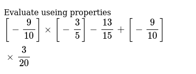 Evaluate useing properties  `[-9/10] xx [-3/5]-13/15+[-9/10] xx 3/20`