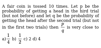 A fair coin is tossed 10 times  Let p be the probability of getting a head  in the hird trial (but not before) and let q be the probability of getting  the head after the second trial (but not in the