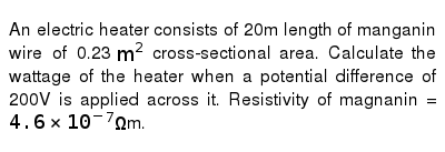 An electric heater consists of 20m length of manganin wire of 0 23 `m^(2)`  cross-sectional area  Calculate the wattage of the heater when a potential  difference of 200V is applied across it