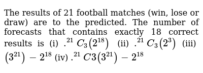 The results of 21 football matches (win, lose or draw) are to the  predicted  The number of forecasts that contains exactly 18 correct results  is, (i) ` ^21C_3(2^18)^`, (ii) ` ^21C_3(2^3)`, (iii)