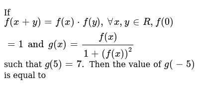 If `f(x+y)=f(x)*f(y),AA x , y in  R ,f(0)=1 and g(x)=f(x)/(1+(f(x))^2` such that `g(5)=7.`