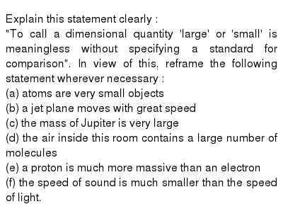 Explain this statement clearly : <br> To call a dimensional quantity large or small is meaningless without specifying a standard for comparison. In view of this, reframe the following statement wherever necessary : <br> (a) atoms are very small objects <br> (b) a jet plane moves with great speed <br> (c) the mass of Jupiter is very large <br> (d) the air inside this room contains a large number of molecules <br> (e) a proton is much more massive than an electron <br> (f) the speed of sound is much smaller than the speed of light.