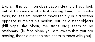 Explain this common observation clearly : If you look out of the window of a fast moving train, the nearby tress, houses etc. seem to move rapidly in a direction opposite to the train's motion, but the distant objects (hill yops, the Moon, the starts etc.) seem to be stationary. (In fact, since you are aware that you are moving, these distant objects seem to move with you).