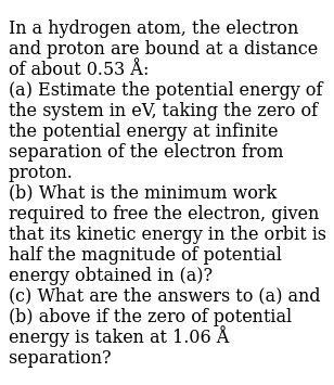 In a hydrogen atom, the electron and proton are bound at a distance of about 0.53 Å:  <br> (a) Estimate the potential energy of the system in eV, taking the zero of the potential energy at infinite separation of the electron from proton. <br> (b) What is  the minimum work required to free the electron, given that its kinetic energy in the orbit is half the magnitude of potential energy obtained in (a)? <br> (c) What are the answers to (a) and (b) above if the zero of potential energy is taken at 1.06 Å separation?