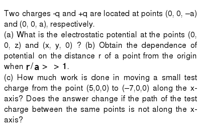 Two charges -q and +q are located at points (0, 0, –a) and (0, 0, a), respectively. <br> (a) What is the electrostatic potential at the points (0, 0, z) and (x, y, 0) ? (b) Obtain the dependence of potential on the distance r of a point from the origin when `r//a gt gt 1`. <br> (c) How much work is done in moving a small test charge from the point (5,0,0) to (–7,0,0) along the x-axis? Does the answer change if the path of the test charge between the same points is not along the x-axis?