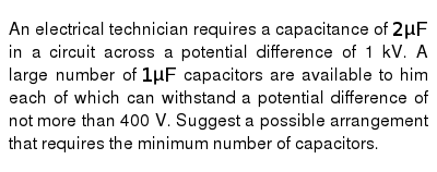 An electrical technician requires a capacitance of `2 muF` in a circuit across a potential difference of 1 kV. A large number of `1 mu F` capacitors are available to him each of which can withstand a potential difference of not more than 400 V. Suggest a possible arrangement that requires the minimum number of capacitors.