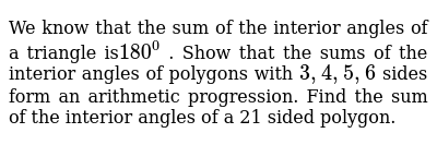 We know that the sum of the interior angles of a triangle is`180^0`,   Show  that the sums of the interior angles of polygons with `3,4,5,6`, sides form  an arithmetic progression  Find the sum of the