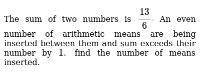 The sum of two numbers is `(13)/6dot`, An even number of arithmetic means  are being inserted between them and, sum exceeds their number by `1 `, find  the number of means inserted