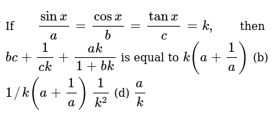 If `(sinx)/a=(cosx)/b=(tanx)/c=k ,` then `b c+1/(c k)+(a k)/(1+b k)` is equal to `k(a+1/a)