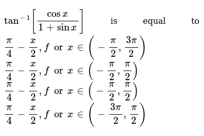 `tan^(-1)[(cosx)/(1+sinx)]` is equal to  `pi/4-x/2,forx in (-pi/2,(3pi)/2)`   `pi/4-x/2,fo