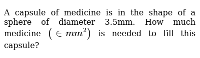 A capsule of medicine is in the shape of a sphere   of diameter 3.5mm. How much medicine