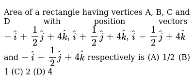 Area   of a rectangle having vertices A, B, C and D with position vectors `- hat i+1/2 ha