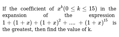 If the coefficient of `x^k  (0<=k<=15)`  in the expansion of the expression `1+(1+x)+(1+x)