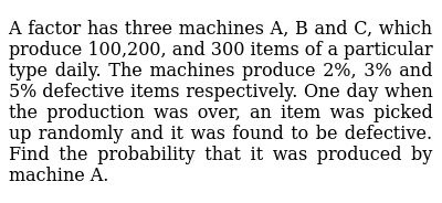 A factor has three machines A, B and C, which produce 100,200, and 300   items of a parti