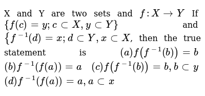X and Y are two sets and `f: X->Y` If `{f(c)=y; c subX, y subY}` and `{f^(-1)(d)=x;d subY,