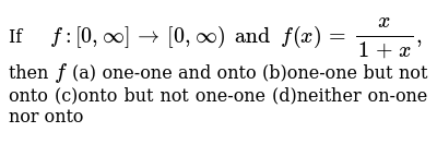 If `f:[0,oo]->[0,oo) and f(x)=x/(1+x),` then `f` (a) one-one and onto  (b)one-one but not